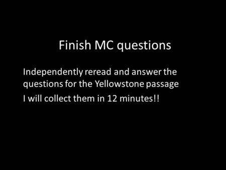 Finish MC questions Independently reread and answer the questions for the Yellowstone passage I will collect them in 12 minutes!!