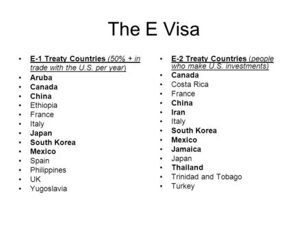 The E Visa E-1 Treaty Countries (50% + in trade with the U.S. per year) Aruba Canada China Ethiopia France Italy Japan South Korea Mexico Spain Philippines.