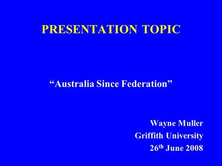 "PRESENTATION TOPIC ""Australia Since Federation"" Wayne Muller Griffith University 26 th June 2008."