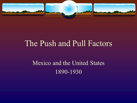The Push and Pull Factors Mexico and the United States 1890-1930.