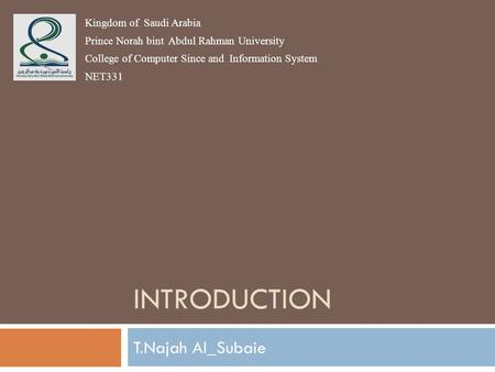 INTRODUCTION T.Najah Al_Subaie Kingdom of Saudi Arabia Prince Norah bint Abdul Rahman University College of Computer Since and Information System NET331.