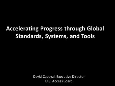 Accelerating Progress through Global Standards, Systems, and Tools David Capozzi, Executive Director U.S. Access Board.