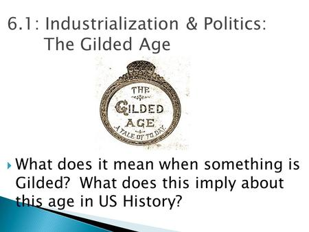 6.1: Industrialization & Politics: The Gilded Age  What does it mean when something is Gilded? What does this imply about this age in US History?