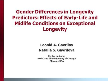 Gender Differences in Longevity Predictors: Effects of Early-Life and Midlife Conditions on Exceptional Longevity Leonid A. Gavrilov Natalia S. Gavrilova.