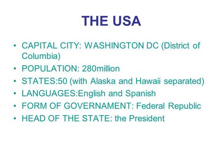 THE USA CAPITAL CITY: WASHINGTON DC (District of Columbia) POPULATION: 280million STATES:50 (with Alaska and Hawaii separated) LANGUAGES:English and Spanish.