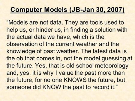 "Computer Models (JB-Jan 30, 2007) ""Models are not data. They are tools used to help us, or hinder us, in finding a solution with the actual data we have,"
