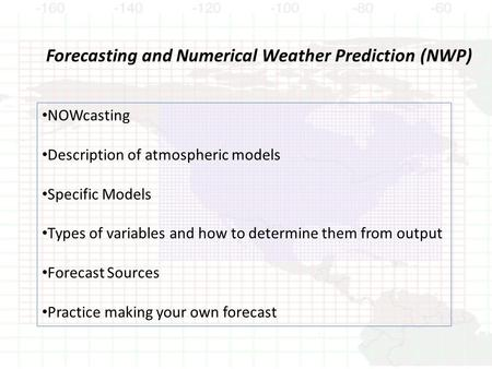 Forecasting and Numerical Weather Prediction (NWP) NOWcasting Description of atmospheric models Specific Models Types of variables and how to determine.