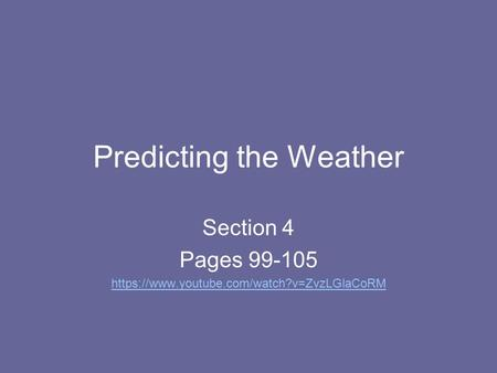 Predicting the Weather Section 4 Pages 99-105 https://www.youtube.com/watch?v=ZvzLGlaCoRM.