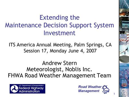 1 Extending the Maintenance Decision Support System Investment Andrew Stern Meteorologist, Noblis Inc. FHWA Road Weather Management Team ITS America Annual.