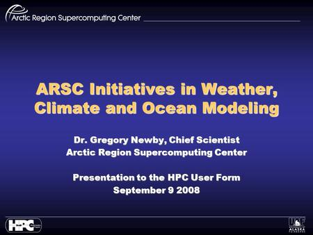 ARSC Initiatives in Weather, Climate and Ocean Modeling Dr. Gregory Newby, Chief Scientist Arctic Region Supercomputing Center Presentation to the HPC.
