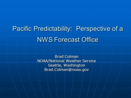 Pacific Predictability: Perspective of a NWS Forecast Office Brad Colman NOAA/National Weather Service Seattle, Washington