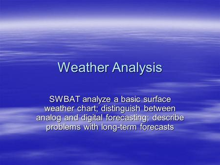 Weather Analysis SWBAT analyze a basic surface weather chart; distinguish between analog and digital forecasting; describe problems with long-term forecasts.