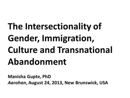 The Intersectionality of Gender, Immigration, Culture and Transnational Abandonment Manisha Gupte, PhD Aarohan, August 24, 2013, New Brunswick, USA.