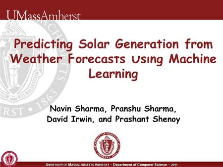 U NIVERSITY OF M ASSACHUSETTS A MHERST Department of Computer Science 2011 Predicting Solar Generation from Weather Forecasts Using Machine Learning Navin.