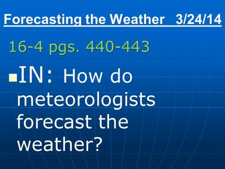 Forecasting the Weather 3/24/14 16-4 pgs. 440-443 IN: How do meteorologists forecast the weather?