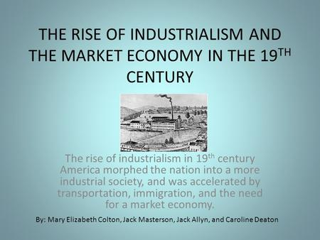 THE RISE OF INDUSTRIALISM AND THE MARKET ECONOMY IN THE 19 TH CENTURY The rise of industrialism in 19 th century America morphed the nation into a more.