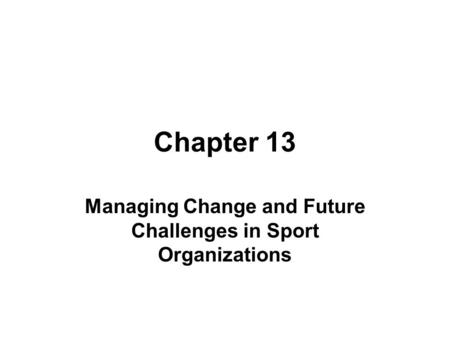 Chapter 13 Managing Change and Future Challenges in Sport Organizations.