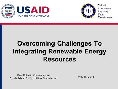Overcoming Challenges To Integrating Renewable Energy Resources May 16, 2013 Paul Roberti, Commissioner Rhode Island Public Utilities Commission.