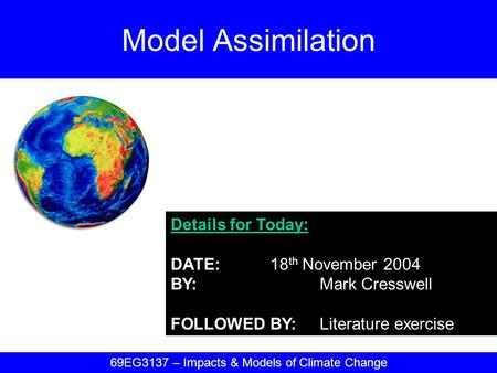 Details for Today: DATE:18 th November 2004 BY:Mark Cresswell FOLLOWED BY:Literature exercise Model Assimilation 69EG3137 – Impacts & Models of Climate.