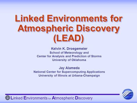 L inked E nvironments for A tmospheric D iscovery Linked Environments for Atmospheric Discovery (LEAD) Kelvin K. Droegemeier School of Meteorology and.