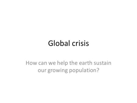 Global crisis How can we help the earth sustain our growing population?