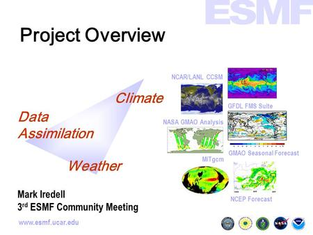Www.esmf.ucar.edu Project Overview GMAO Seasonal Forecast NCAR/LANL CCSM NCEP Forecast GFDL FMS Suite MITgcm NASA GMAO Analysis Climate Data Assimilation.