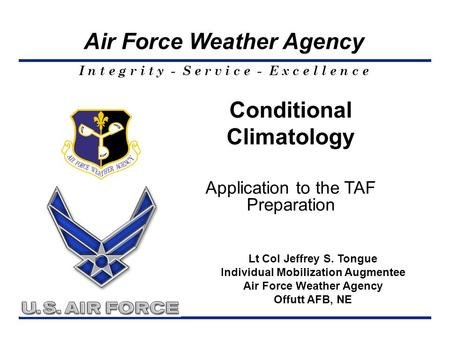 I n t e g r i t y - S e r v i c e - E x c e l l e n c e Air Force Weather Agency Lt Col Jeffrey S. Tongue Individual Mobilization Augmentee Air Force Weather.