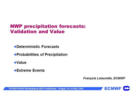 ECMWF WWRP/WMO Workshop on QPF Verification - Prague, 14-16 May 2001 NWP precipitation forecasts: Validation and Value Deterministic Forecasts Probabilities.