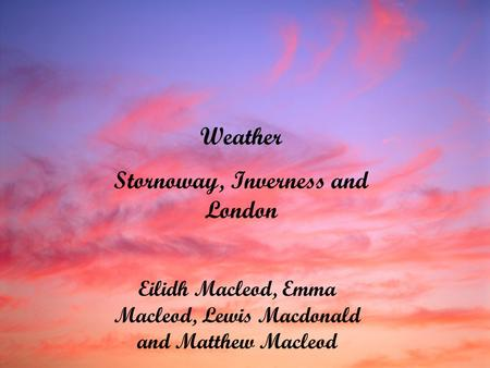 Weather Stornoway, Inverness and London Eilidh Macleod, Emma Macleod, Lewis Macdonald and Matthew Macleod.