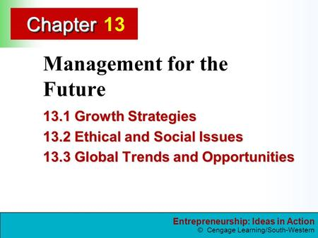 Entrepreneurship: Ideas in Action © Cengage Learning/South-Western ChapterChapter Management for the Future 13.1 Growth Strategies 13.2 Ethical and Social.