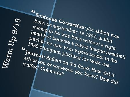 Warm Up 9/19  Sentence Correction: jim abbott was born on september 19 1967, in flint michigan he was born without a right hand but became a major league.