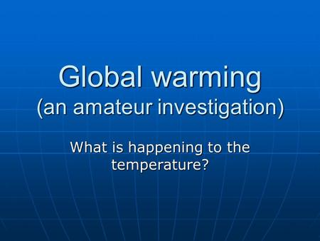 Global warming (an amateur investigation) What is happening to the temperature?