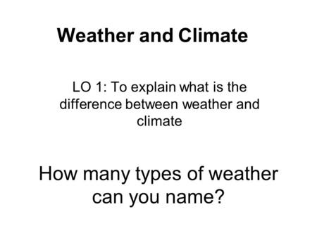 How many types of weather can you name? LO 1: To explain what is the difference between weather and climate Weather and Climate.