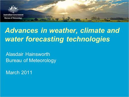 Advances in weather, climate and water forecasting technologies Alasdair Hainsworth Bureau of Meteorology March 2011.
