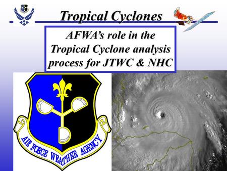 Tropical Cyclones AFWA's role in the Tropical Cyclone analysis process for JTWC & NHC.