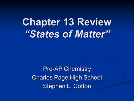 "Chapter 13 Review ""States of Matter"" Pre-AP Chemistry Charles Page High School Stephen L. Cotton."