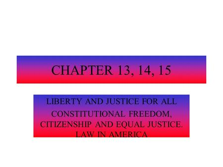 CHAPTER 13, 14, 15 LIBERTY AND JUSTICE FOR ALL CONSTITUTIONAL FREEDOM, CITIZENSHIP AND EQUAL JUSTICE. LAW IN AMERICA.
