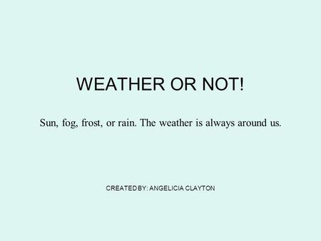 WEATHER OR NOT! Sun, fog, frost, or rain. The weather is always around us. CREATED BY: ANGELICIA CLAYTON.