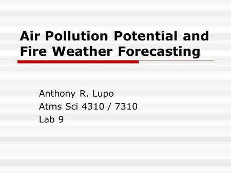 Air Pollution Potential and Fire Weather Forecasting Anthony R. Lupo Atms Sci 4310 / 7310 Lab 9.