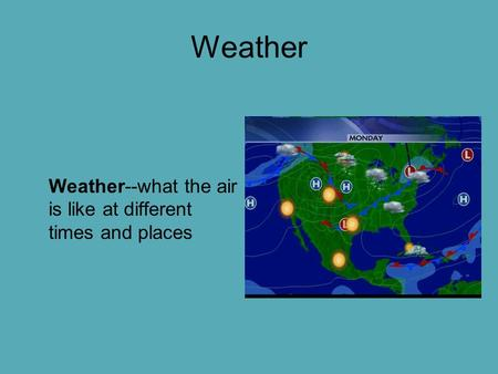 Weather Weather--what the air is like at different times and places.