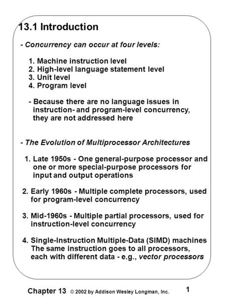 1 Chapter 13 © 2002 by Addison Wesley Longman, Inc. 13.1 Introduction - Concurrency can occur at four levels: 1. Machine instruction level 2. High-level.