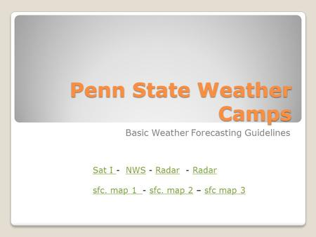Penn State Weather Camps Basic Weather Forecasting Guidelines Sat I Sat I - NWS - Radar - RadarNWSRadar sfc. map 1 sfc. map 1 - sfc. map 2 – sfc map 3sfc.