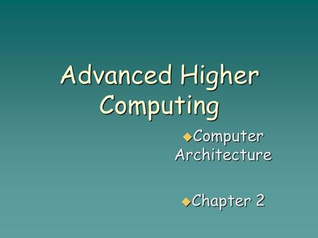 Advanced Higher Computing  Computer Architecture  Chapter 2.