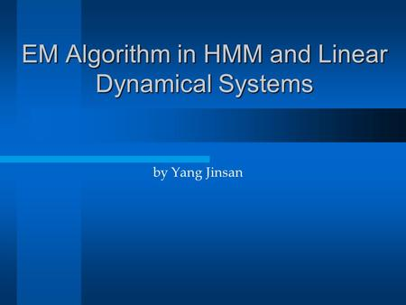 EM Algorithm in HMM and Linear Dynamical Systems by Yang Jinsan.