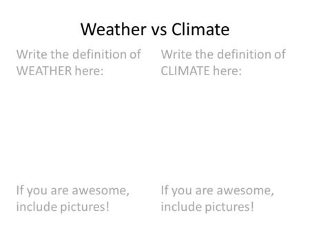 Weather vs Climate Write the definition of WEATHER here: If you are awesome, include pictures! Write the definition of CLIMATE here: If you are awesome,
