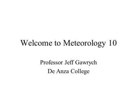 Welcome to Meteorology 10 Professor Jeff Gawrych De Anza College.