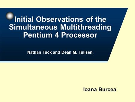 Ioana Burcea Initial Observations of the Simultaneous Multithreading Pentium 4 Processor Nathan Tuck and Dean M. Tullsen.