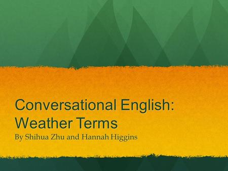 Conversational English: Weather Terms By Shihua Zhu and Hannah Higgins.