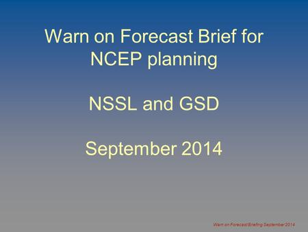 Warn on Forecast Briefing September 2014 Warn on Forecast Brief for NCEP planning NSSL and GSD September 2014.