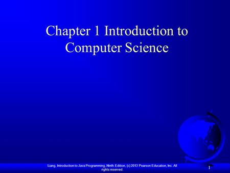 Liang, Introduction to Java Programming, Ninth Edition, (c) 2013 Pearson Education, Inc. All rights reserved. 1 Chapter 1 Introduction to Computer Science.